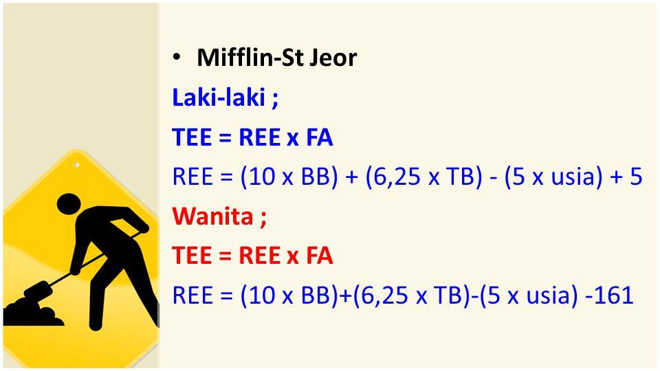 • Mifflin-St Jeor Laki-laki ; TEE = REE x FA REE = (10 x BB) + (6,25 x TB) - (5 x usia) + 5 Wanita ; TEE = REE x FA REE = (10 x BB)+(6,25 x TB)-(5 x u