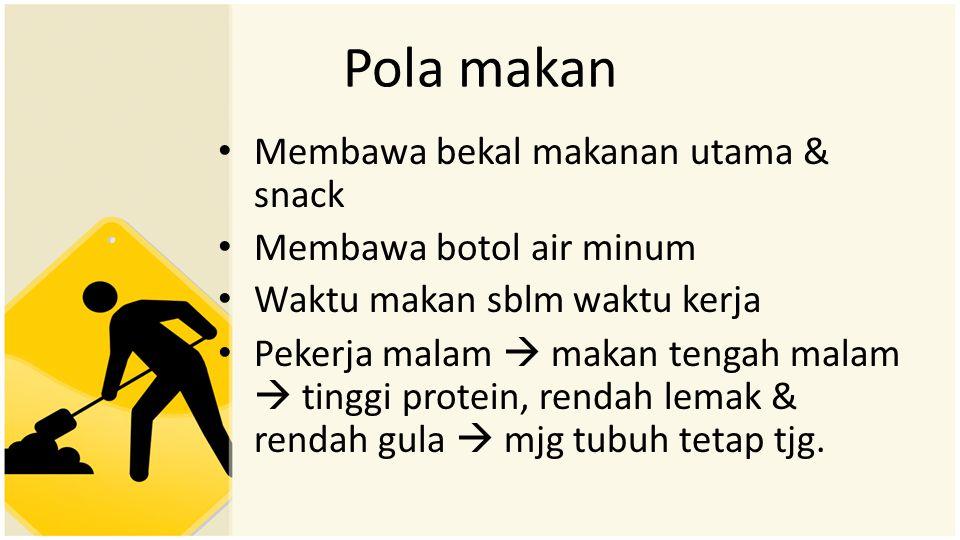 Pola makan • Membawa bekal makanan utama & snack • Membawa botol air minum • Waktu makan sblm waktu kerja • Pekerja malam  makan tengah malam  tingg