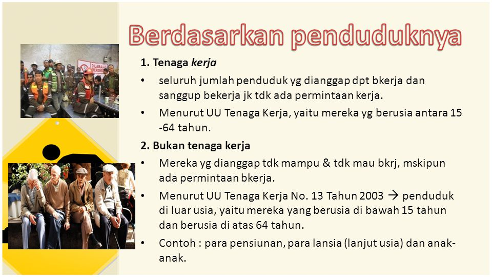 1. Tenaga kerja • seluruh jumlah penduduk yg dianggap dpt bkerja dan sanggup bekerja jk tdk ada permintaan kerja. • Menurut UU Tenaga Kerja, yaitu mer