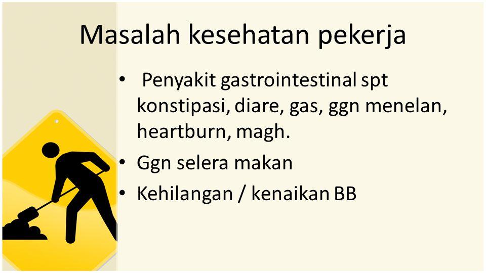 Masalah kesehatan pekerja • Penyakit gastrointestinal spt konstipasi, diare, gas, ggn menelan, heartburn, magh. • Ggn selera makan • Kehilangan / kena