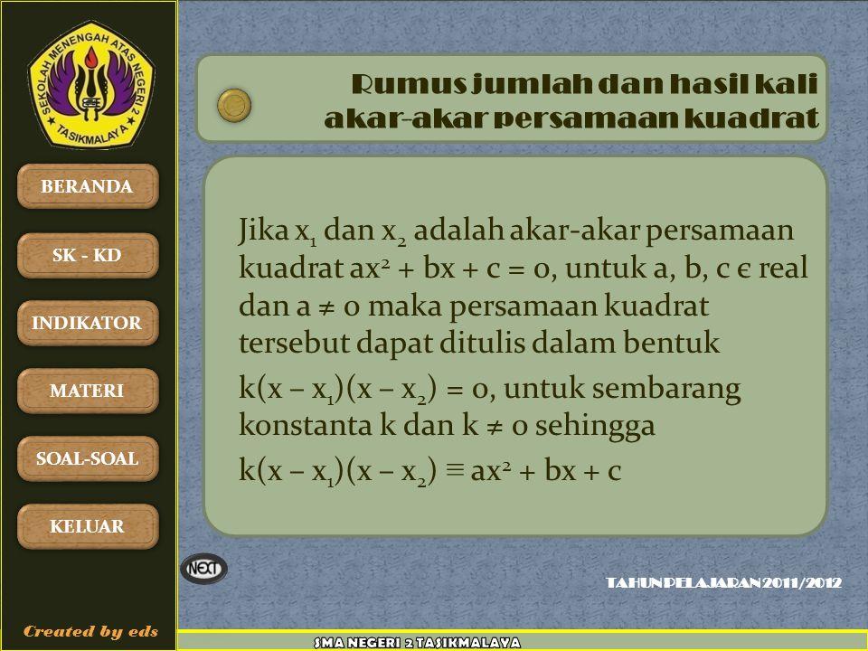 TAHUN PELAJARAN 2011/2012 BERANDA SK - KD INDIKATOR MATERI SOAL-SOAL KELUAR Created by eds Jika x 1 dan x 2 adalah akar-akar persamaan kuadrat ax 2 + bx + c = 0, untuk a, b, c є real dan a ≠ 0 maka persamaan kuadrat tersebut dapat ditulis dalam bentuk k(x – x 1 )(x – x 2 ) = 0, untuk sembarang konstanta k dan k ≠ 0 sehingga k(x – x 1 )(x – x 2 ) ≡ ax 2 + bx + c Rumus jumlah dan hasil kali akar-akar persamaan kuadrat