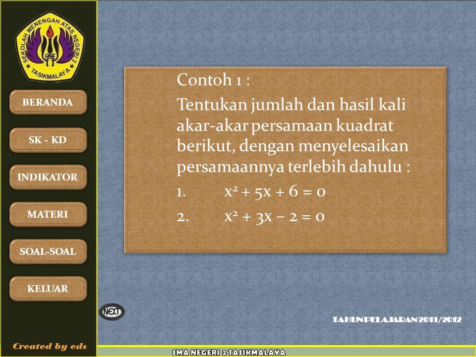 TAHUN PELAJARAN 2011/2012 BERANDA SK - KD INDIKATOR MATERI SOAL-SOAL KELUAR Created by eds Contoh 1 : Tentukan jumlah dan hasil kali akar-akar persamaan kuadrat berikut, dengan menyelesaikan persamaannya terlebih dahulu : 1.x 2 + 5x + 6 = 0 2.x 2 + 3x – 2 = 0 Contoh 1 : Tentukan jumlah dan hasil kali akar-akar persamaan kuadrat berikut, dengan menyelesaikan persamaannya terlebih dahulu : 1.x 2 + 5x + 6 = 0 2.x 2 + 3x – 2 = 0