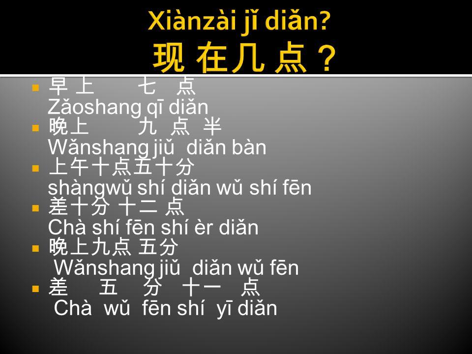 早早 上 七 点 Zǎoshang qī diǎn 晚晚上 九 点 半 Wǎnshang jiǔ diǎn bàn 上上午十点五十分 shàngwǔ shí diǎn wǔ shí fēn 差差十分 十二 点 Chà shí fēn shí èr diǎn 晚晚上九点 五分 Wǎ