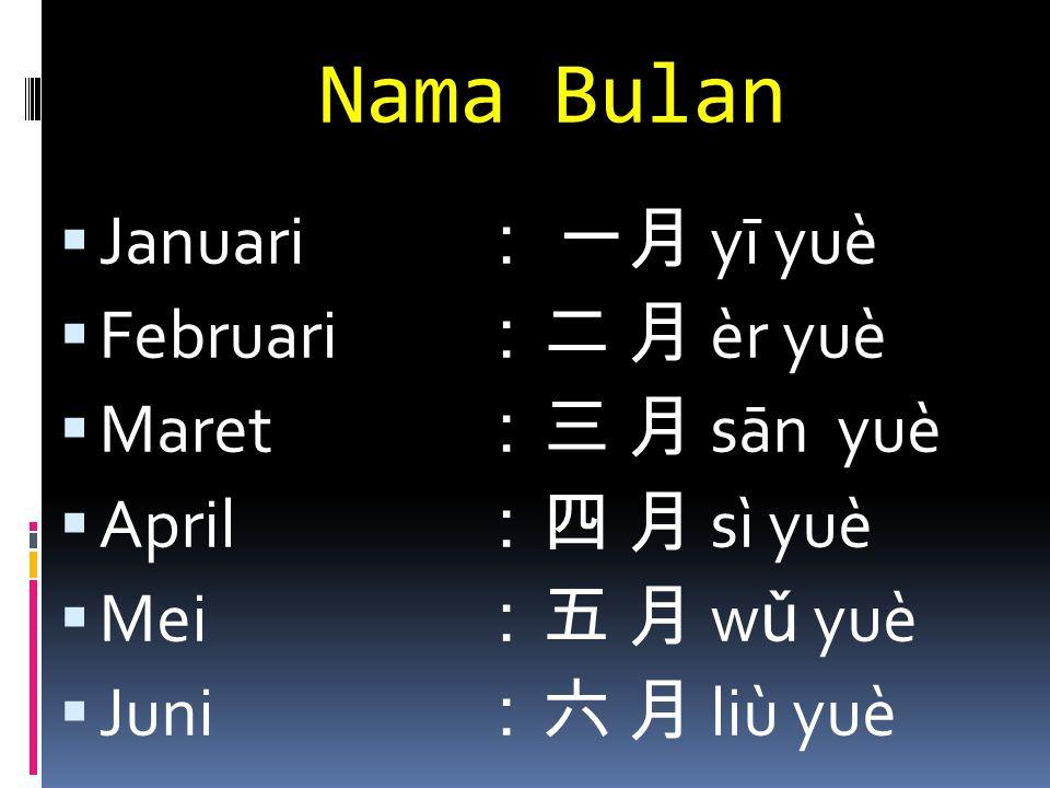Nama Bulan  Januari : 一月 yī yuè  Februari :二 月 èr yuè  Maret :三 月 sān yuè  April :四 月 sì yuè  Mei :五 月 w ǔ yuè  Juni :六 月 liù yuè