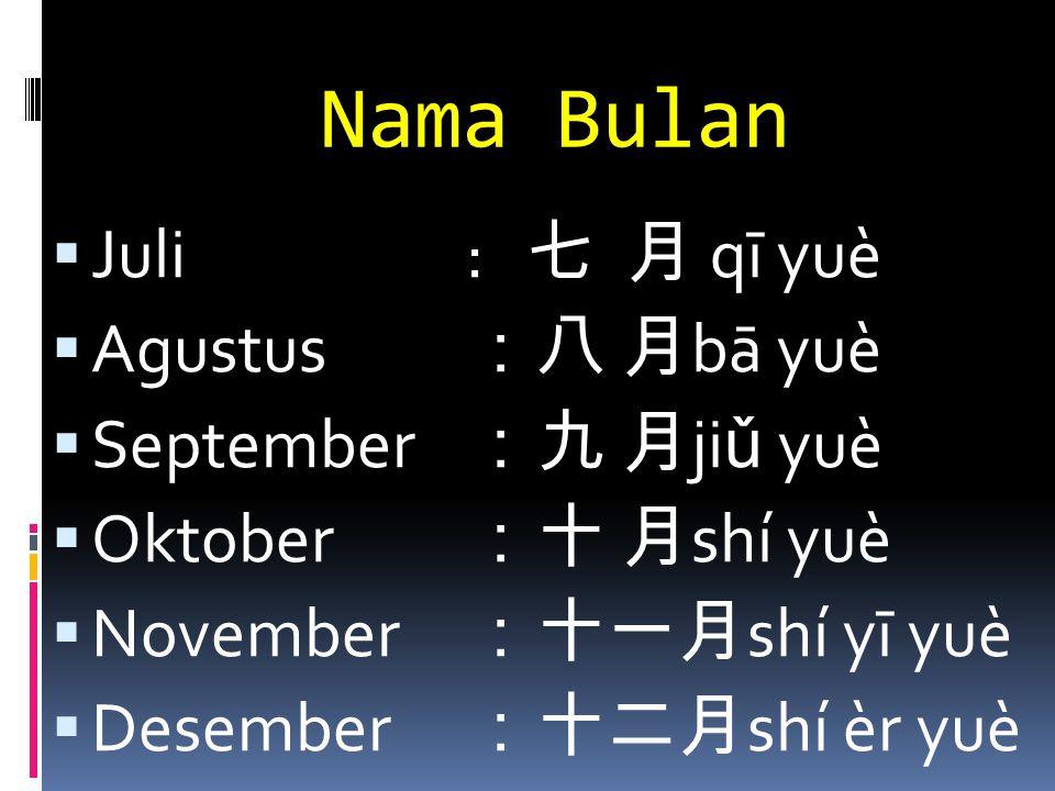 Nama Bulan  Juli: 七 月 qī yuè  Agustus :八 月 bā yuè  September :九 月 ji ǔ yuè  Oktober :十 月 shí yuè  November :十一月 shí yī yuè  Desember :十二月 shí èr