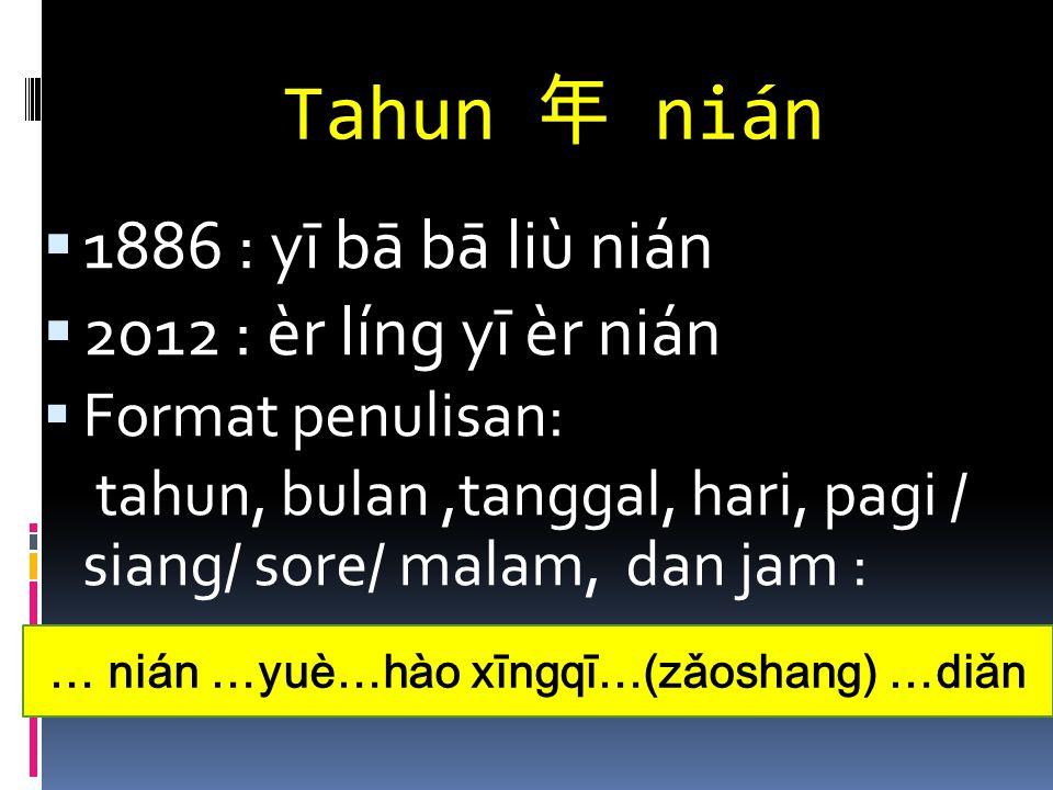 Tahun 年 nián  1886 : yī bā bā liù nián  2012 : èr líng yī èr nián  Format penulisan: tahun, bulan,tanggal, hari, pagi / siang/ sore/ malam, dan jam