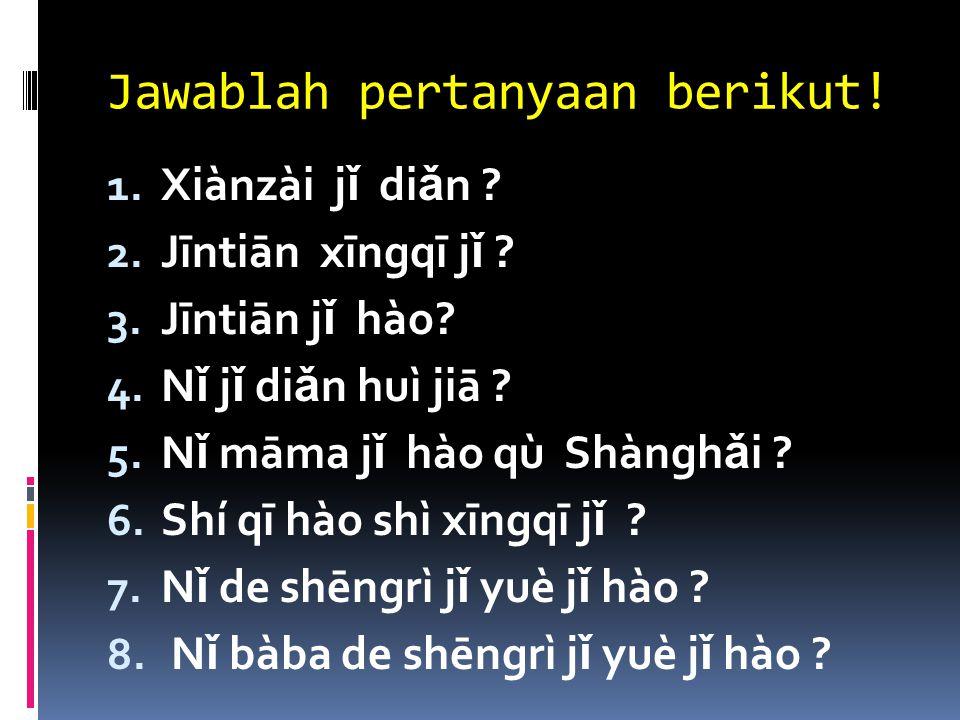 Jawablah pertanyaan berikut! 1. Xiànzài j ǐ di ǎ n ? 2. Jīntiān xīngqī j ǐ ? 3. Jīntiān j ǐ hào? 4. N ǐ j ǐ di ǎ n huì jiā ? 5. N ǐ māma j ǐ hào qù Sh
