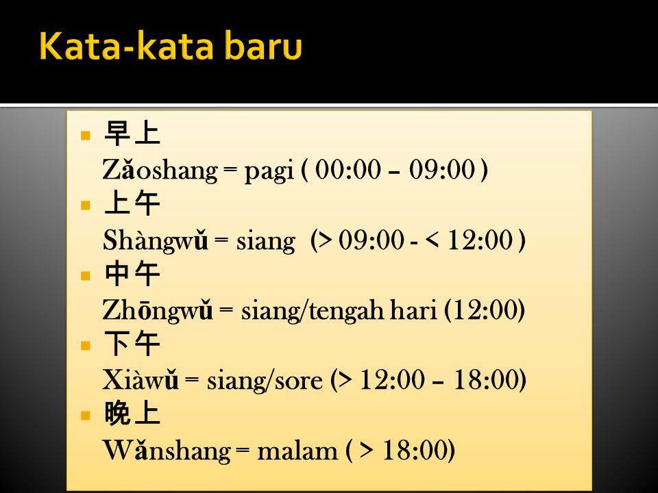  早上 Z ǎ oshang = pagi ( 00:00 – 09:00 )  上午 Shàngw ǔ = siang (> 09:00 - < 12:00 )  中午 Zh ō ngw ǔ = siang/tengah hari (12:00)  下午 Xiàw ǔ = siang/so