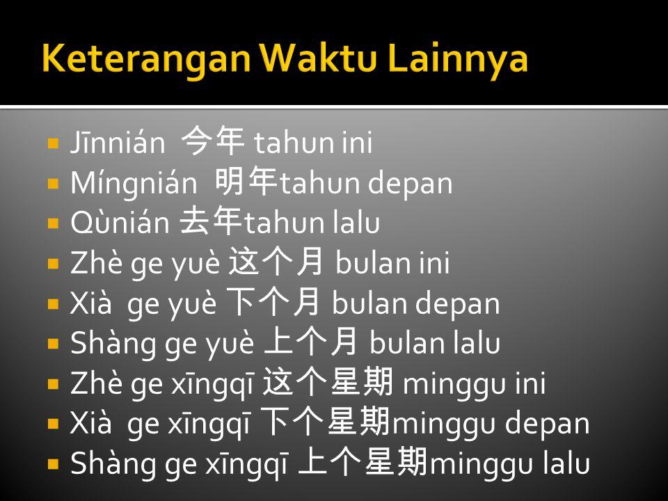  Jīnnián 今年 tahun ini  Míngnián 明年 tahun depan  Qùnián 去年 tahun lalu  Zhè ge yuè 这个月 bulan ini  Xià ge yuè 下个月 bulan depan  Shàng ge yuè 上个月 bul