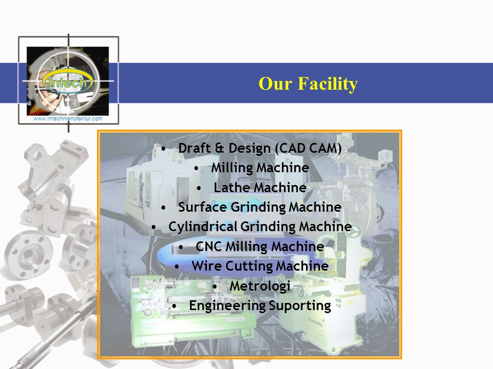 Our Facility •Draft & Design (CAD CAM) •Milling Machine •Lathe Machine •Surface Grinding Machine •Cylindrical Grinding Machine •CNC Milling Machine •W
