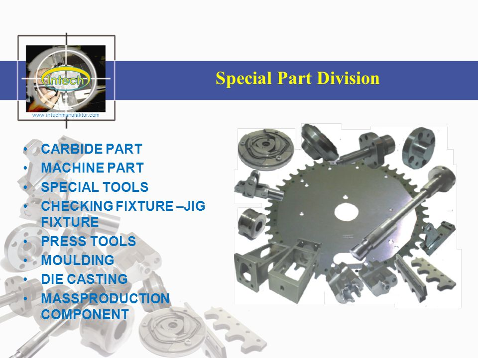 PRECISION PART DIVISION www.intechmanufaktur.com •CARBIDE PART •MACHINE PART •SPECIAL TOOLS