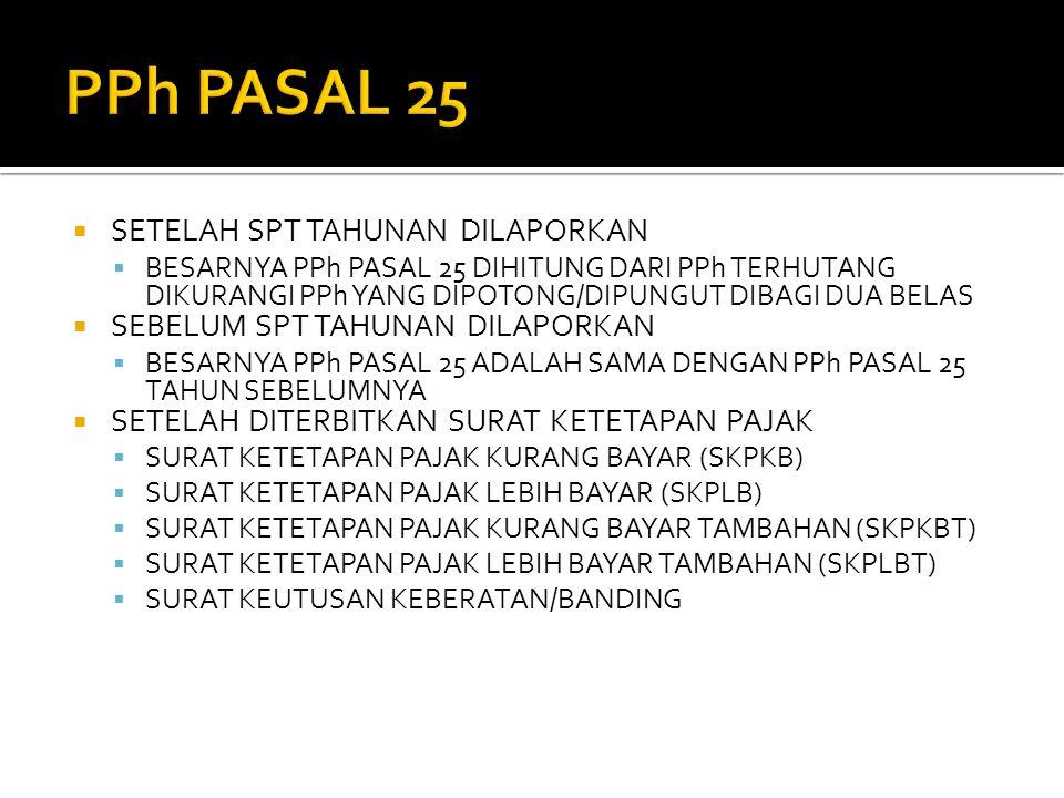  SETELAH SPT TAHUNAN DILAPORKAN  BESARNYA PPh PASAL 25 DIHITUNG DARI PPh TERHUTANG DIKURANGI PPh YANG DIPOTONG/DIPUNGUT DIBAGI DUA BELAS  SEBELUM SPT TAHUNAN DILAPORKAN  BESARNYA PPh PASAL 25 ADALAH SAMA DENGAN PPh PASAL 25 TAHUN SEBELUMNYA  SETELAH DITERBITKAN SURAT KETETAPAN PAJAK  SURAT KETETAPAN PAJAK KURANG BAYAR (SKPKB)  SURAT KETETAPAN PAJAK LEBIH BAYAR (SKPLB)  SURAT KETETAPAN PAJAK KURANG BAYAR TAMBAHAN (SKPKBT)  SURAT KETETAPAN PAJAK LEBIH BAYAR TAMBAHAN (SKPLBT)  SURAT KEUTUSAN KEBERATAN/BANDING