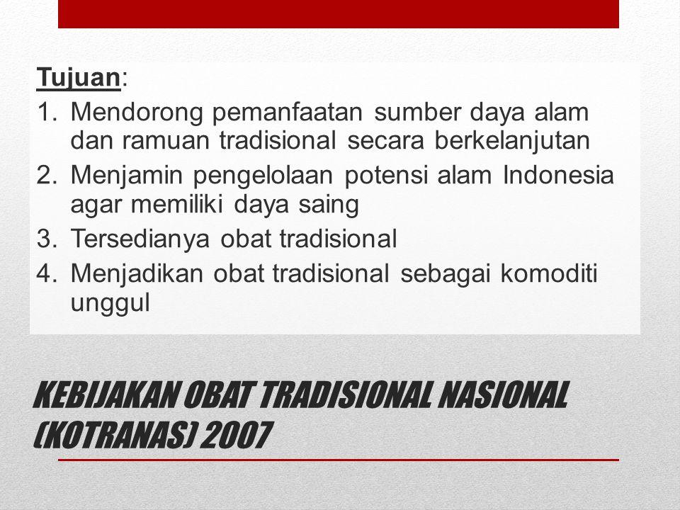 KEBIJAKAN OBAT TRADISIONAL NASIONAL (KOTRANAS) 2007 Tujuan: 1.Mendorong pemanfaatan sumber daya alam dan ramuan tradisional secara berkelanjutan 2.Men