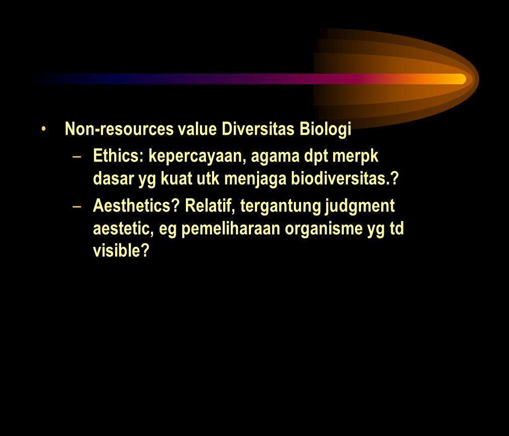 • Non-resources value Diversitas Biologi – Ethics: kepercayaan, agama dpt merpk dasar yg kuat utk menjaga biodiversitas.? – Aesthetics? Relatif, terga