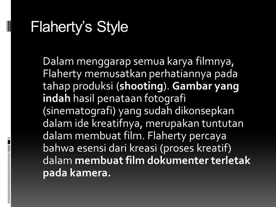 Flaherty's Style Dalam menggarap semua karya filmnya, Flaherty memusatkan perhatiannya pada tahap produksi (shooting). Gambar yang indah hasil penataa