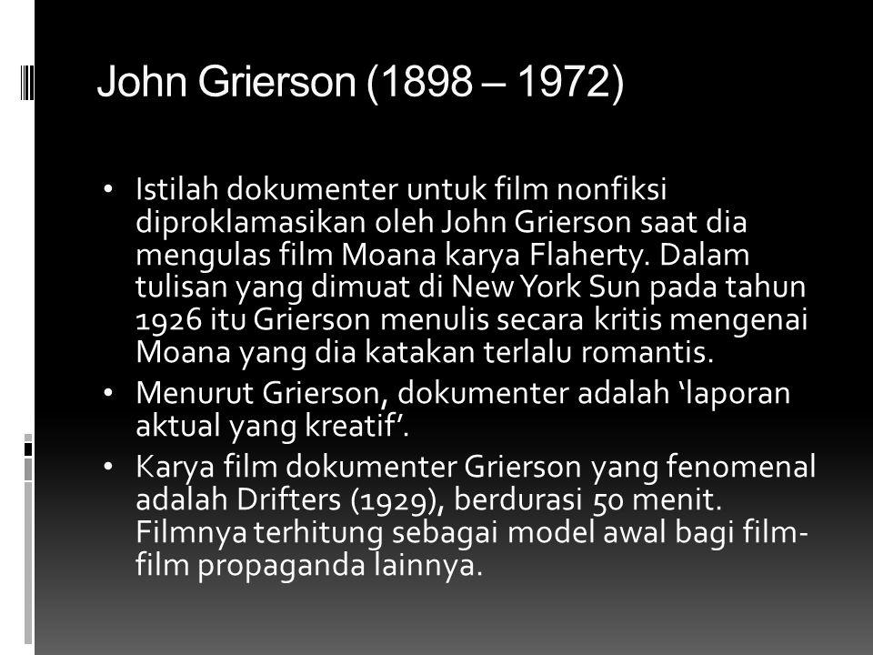 John Grierson (1898 – 1972) • Istilah dokumenter untuk film nonfiksi diproklamasikan oleh John Grierson saat dia mengulas film Moana karya Flaherty. D