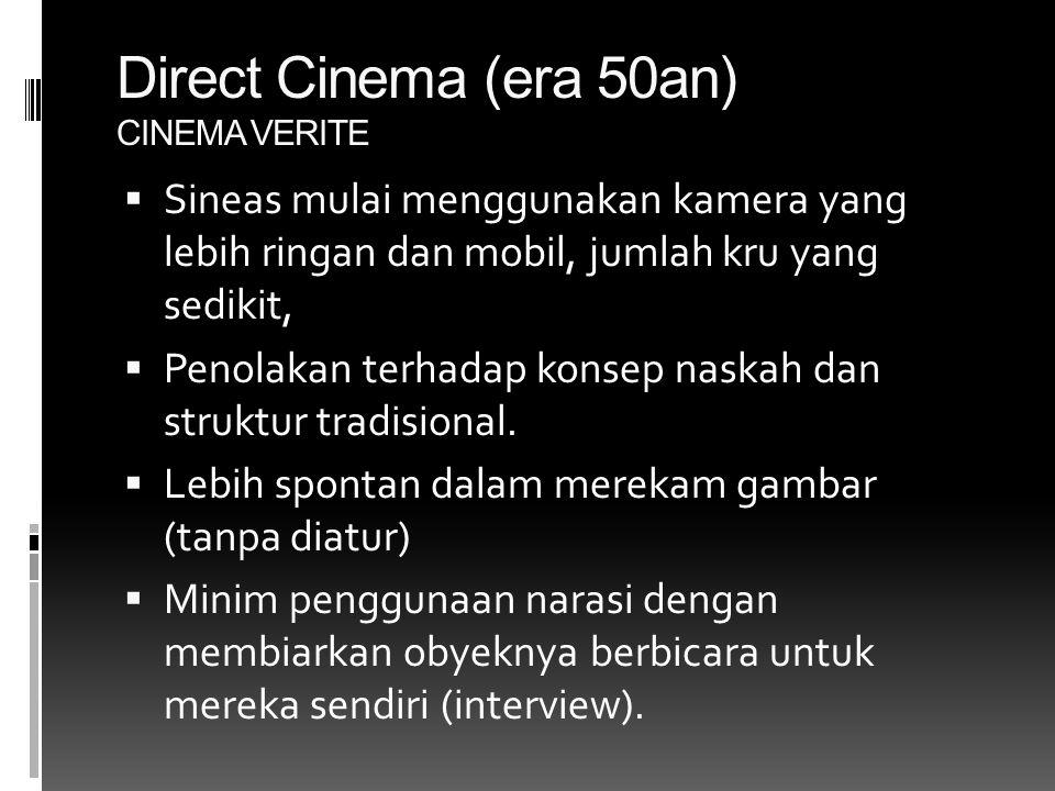 Direct Cinema (era 50an) CINEMA VERITE  Sineas mulai menggunakan kamera yang lebih ringan dan mobil, jumlah kru yang sedikit,  Penolakan terhadap konsep naskah dan struktur tradisional.