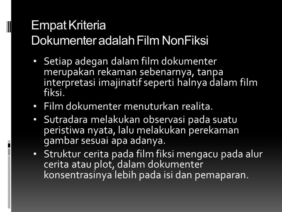 Empat Kriteria Dokumenter adalah Film NonFiksi • Setiap adegan dalam film dokumenter merupakan rekaman sebenarnya, tanpa interpretasi imajinatif seperti halnya dalam film fiksi.