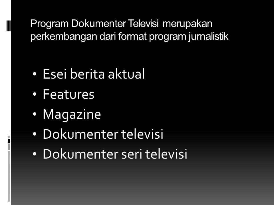 Program Dokumenter Televisi merupakan perkembangan dari format program jurnalistik • Esei berita aktual • Features • Magazine • Dokumenter televisi • Dokumenter seri televisi