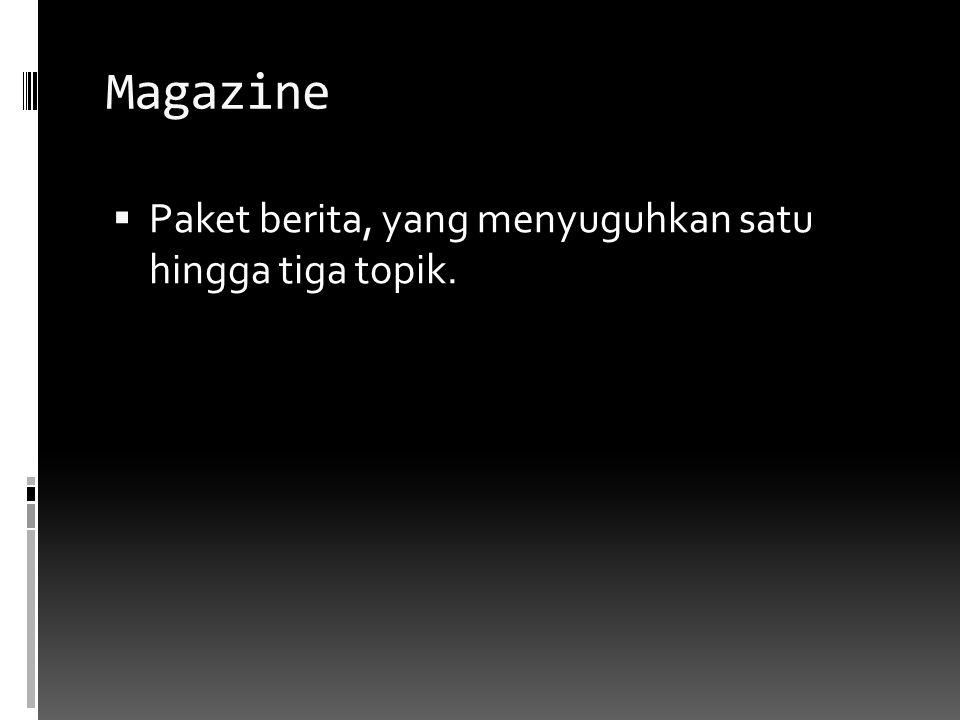 Magazine  Paket berita, yang menyuguhkan satu hingga tiga topik.