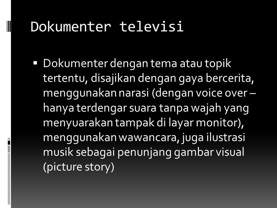 Dokumenter televisi  Dokumenter dengan tema atau topik tertentu, disajikan dengan gaya bercerita, menggunakan narasi (dengan voice over – hanya terde