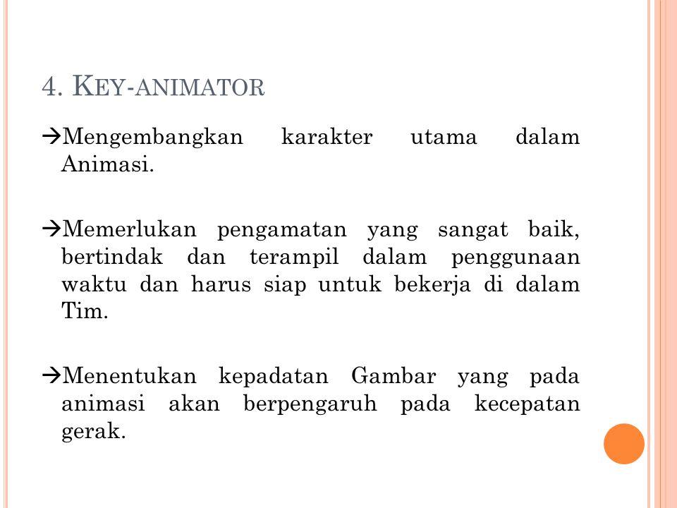 4. K EY - ANIMATOR  Mengembangkan karakter utama dalam Animasi.  Memerlukan pengamatan yang sangat baik, bertindak dan terampil dalam penggunaan wak