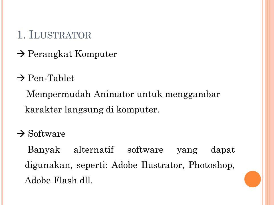 1. I LUSTRATOR  Perangkat Komputer  Pen-Tablet Mempermudah Animator untuk menggambar karakter langsung di komputer.  Software Banyak alternatif sof