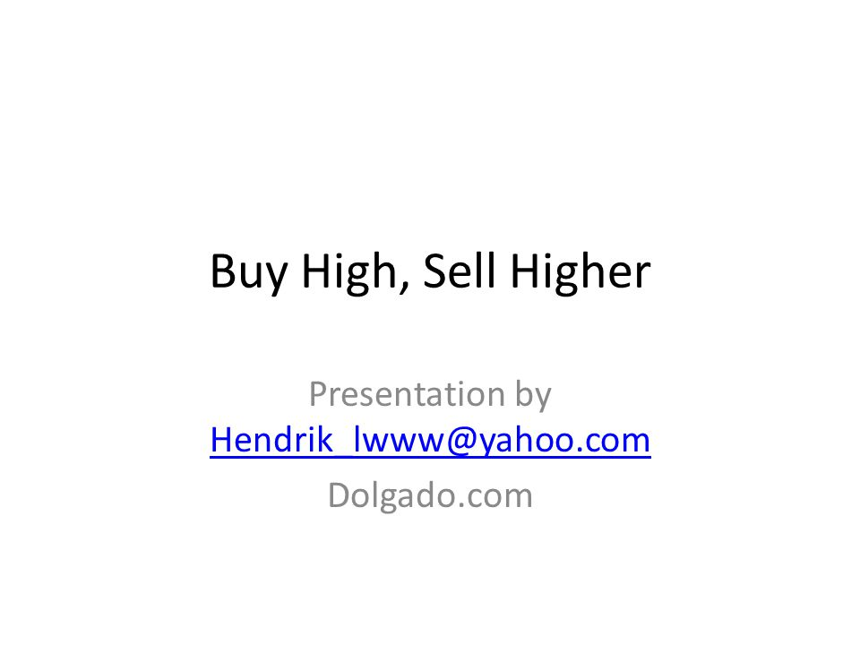 Buy High, Sell Higher Presentation by Hendrik_lwww@yahoo.com Hendrik_lwww@yahoo.com Dolgado.com
