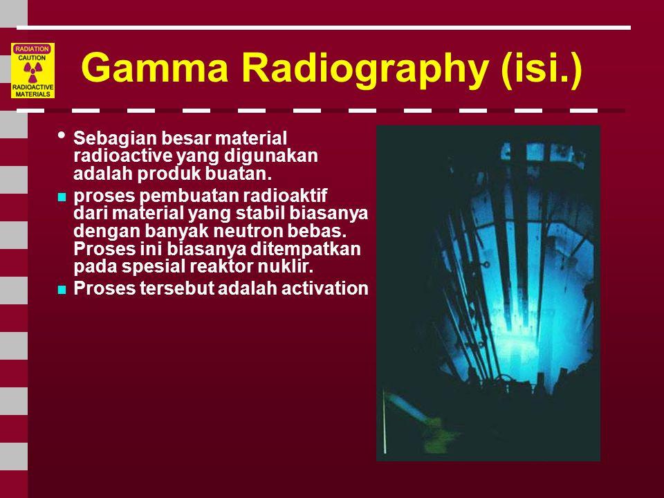 Gamma Radiography (isi.) • Sebagian besar material radioactive yang digunakan adalah produk buatan.  proses pembuatan radioaktif dari material yang s