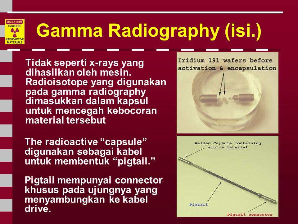 Gamma Radiography (isi.) Tidak seperti x-rays yang dihasilkan oleh mesin. Radioisotope yang digunakan pada gamma radiography dimasukkan dalam kapsul u