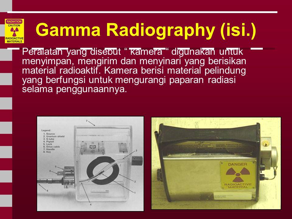 """Gamma Radiography (isi.) Peralatan yang disebut """" kamera """" digunakan untuk menyimpan, mengirim dan menyinari yang berisikan material radioaktif. Kamer"""