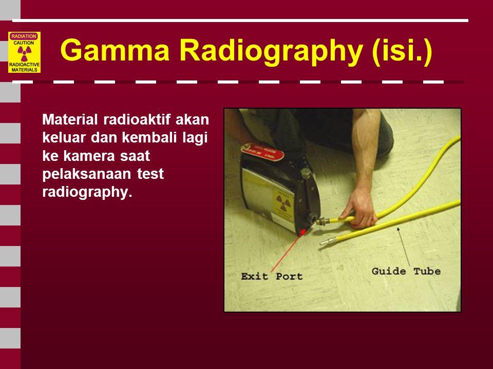 Gamma Radiography (isi.) Material radioaktif akan keluar dan kembali lagi ke kamera saat pelaksanaan test radiography.