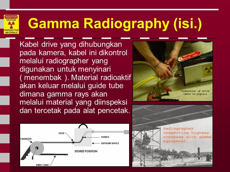 Gamma Radiography (isi.) Kabel drive yang dihubungkan pada kamera, kabel ini dikontrol melalui radiographer yang digunakan untuk menyinari ( menembak