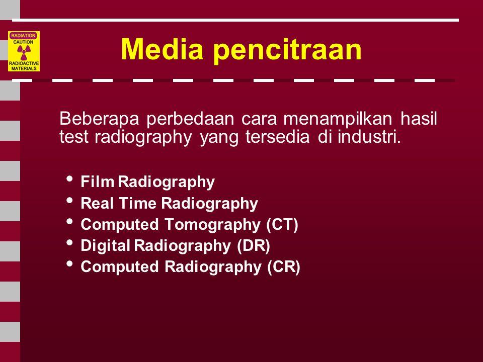 Media pencitraan Beberapa perbedaan cara menampilkan hasil test radiography yang tersedia di industri. • Film Radiography • Real Time Radiography • Co