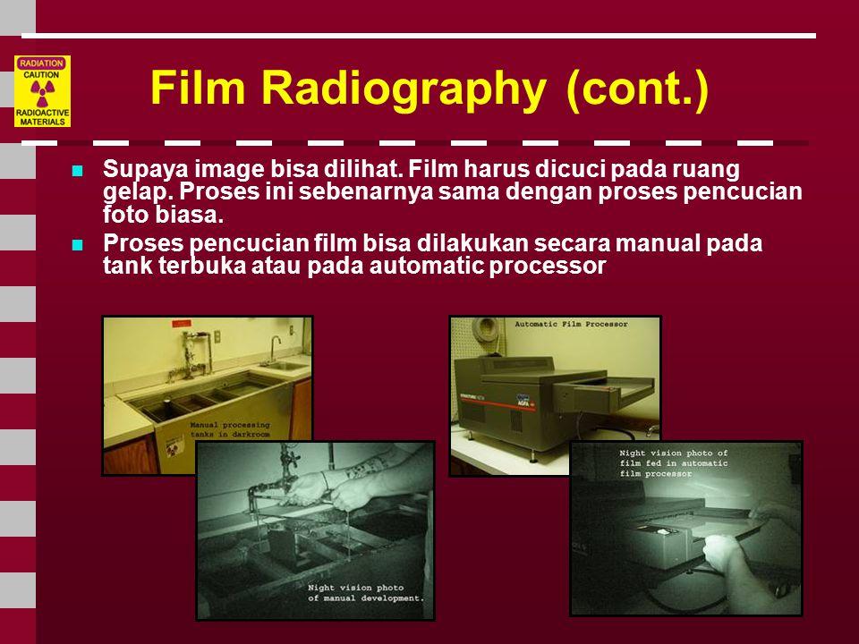 Film Radiography (cont.)  Supaya image bisa dilihat. Film harus dicuci pada ruang gelap. Proses ini sebenarnya sama dengan proses pencucian foto bias