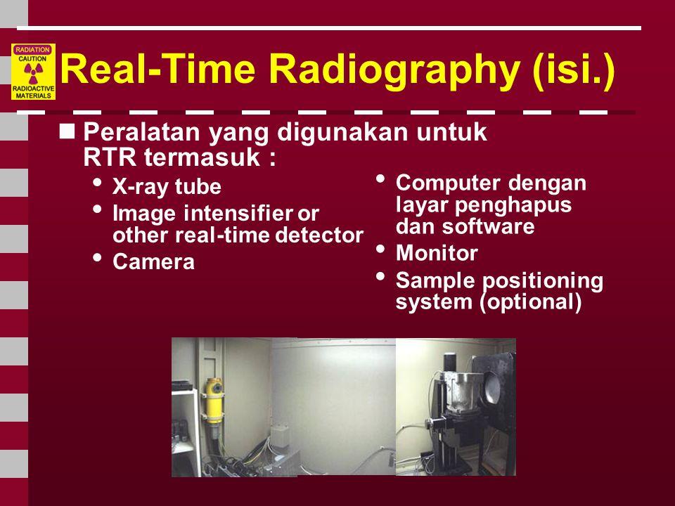 Real-Time Radiography (isi.)  Peralatan yang digunakan untuk RTR termasuk : • X-ray tube • Image intensifier or other real-time detector • Camera • C
