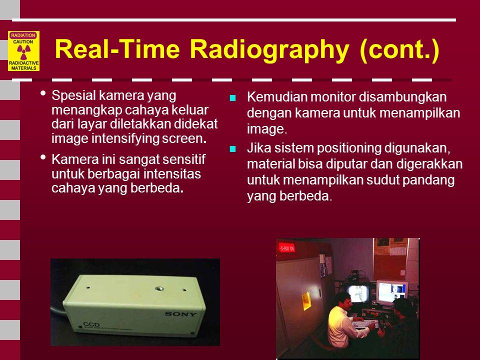 Real-Time Radiography (cont.) • Spesial kamera yang menangkap cahaya keluar dari layar diletakkan didekat image intensifying screen. • Kamera ini sang