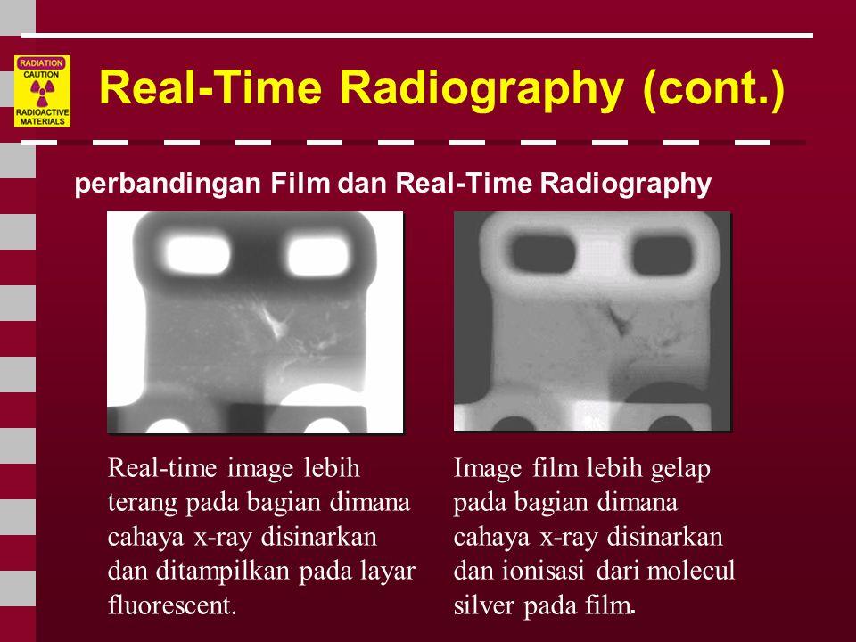 Real-Time Radiography (cont.) perbandingan Film dan Real-Time Radiography Real-time image lebih terang pada bagian dimana cahaya x-ray disinarkan dan