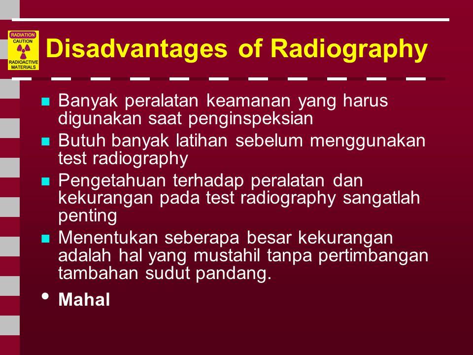 Disadvantages of Radiography  Banyak peralatan keamanan yang harus digunakan saat penginspeksian  Butuh banyak latihan sebelum menggunakan test radi