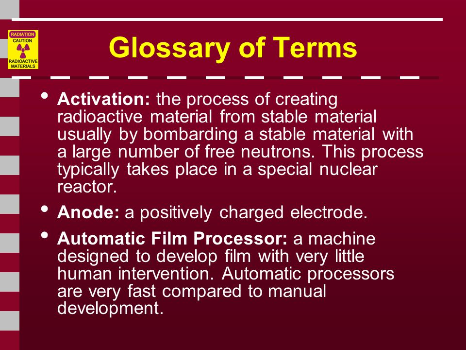 Glossary of Terms • Activation: the process of creating radioactive material from stable material usually by bombarding a stable material with a large