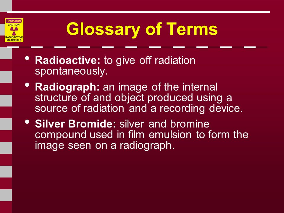 Glossary of Terms • Radioactive: to give off radiation spontaneously. • Radiograph: an image of the internal structure of and object produced using a