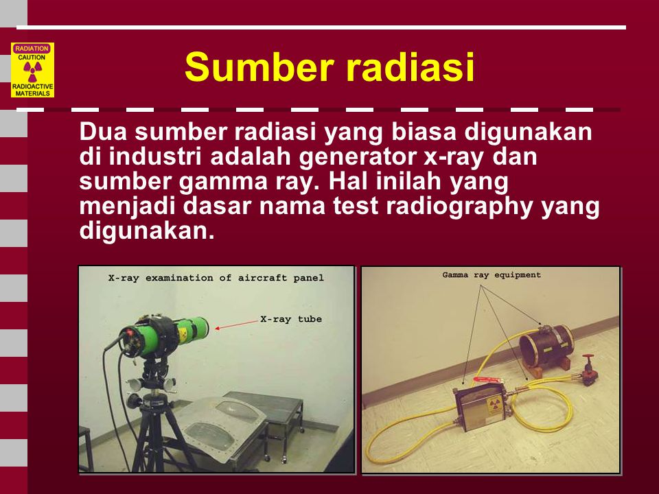 Gamma Radiography • Gamma rays dihasilkan oleh radioisotope.