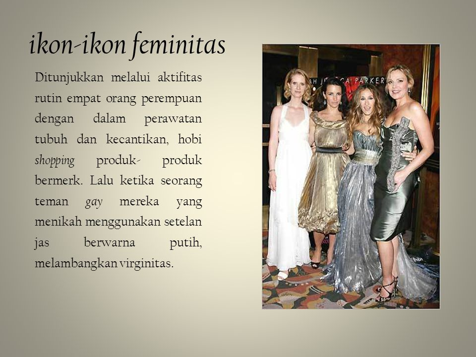 ikon-ikon feminitas Ditunjukkan melalui aktifitas rutin empat orang perempuan dengan dalam perawatan tubuh dan kecantikan, hobi shopping produk- produ