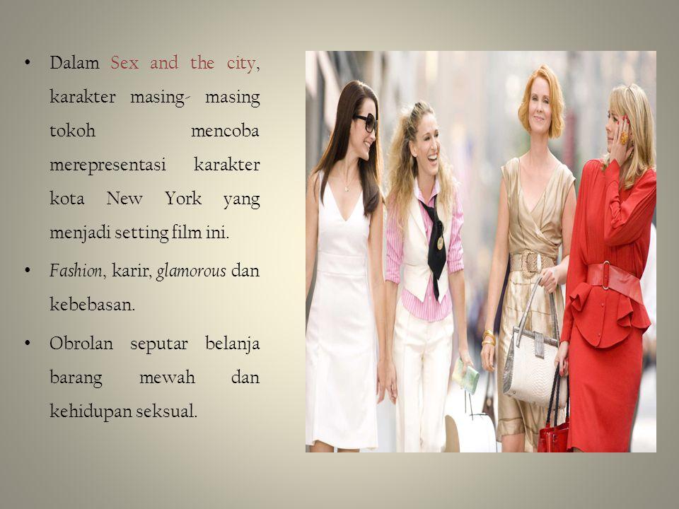 • Dalam Sex and the city, karakter masing- masing tokoh mencoba merepresentasi karakter kota New York yang menjadi setting film ini. • Fashion, karir,