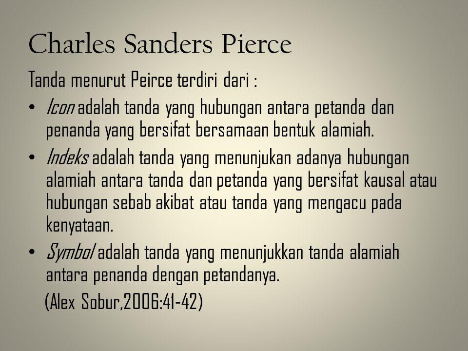 Charles Sanders Pierce Tanda menurut Peirce terdiri dari : • Icon adalah tanda yang hubungan antara petanda dan penanda yang bersifat bersamaan bentuk alamiah.