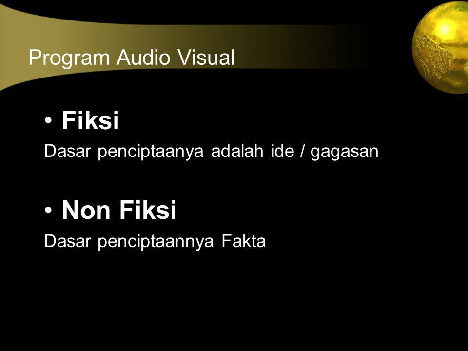 Program Audio Visual •Fiksi Dasar penciptaanya adalah ide / gagasan •Non Fiksi Dasar penciptaannya Fakta