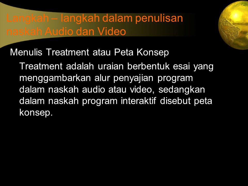 Langkah – langkah dalam penulisan naskah Audio dan Video Menulis Treatment atau Peta Konsep Treatment adalah uraian berbentuk esai yang menggambarkan