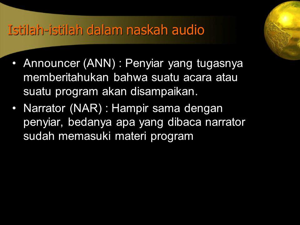 Istilah-istilah dalam naskah audio •Announcer (ANN) : Penyiar yang tugasnya memberitahukan bahwa suatu acara atau suatu program akan disampaikan. •Nar