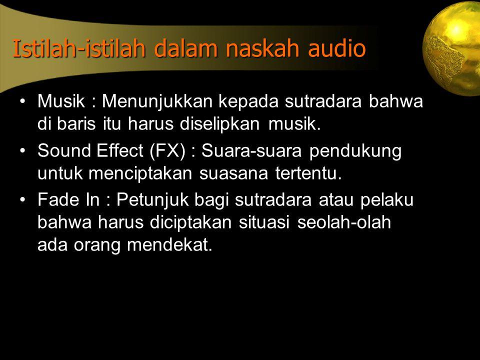 Istilah-istilah dalam naskah audio •Musik : Menunjukkan kepada sutradara bahwa di baris itu harus diselipkan musik. •Sound Effect (FX) : Suara-suara p