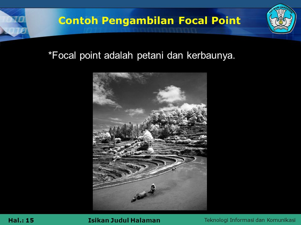 Teknologi Informasi dan Komunikasi Hal.: 14Isikan Judul Halaman •Focal point pada contoh foto dibawah adalah pada orang berperahu disisi kiri •Focal point adalah pada matahari danpantulannya di sawah.